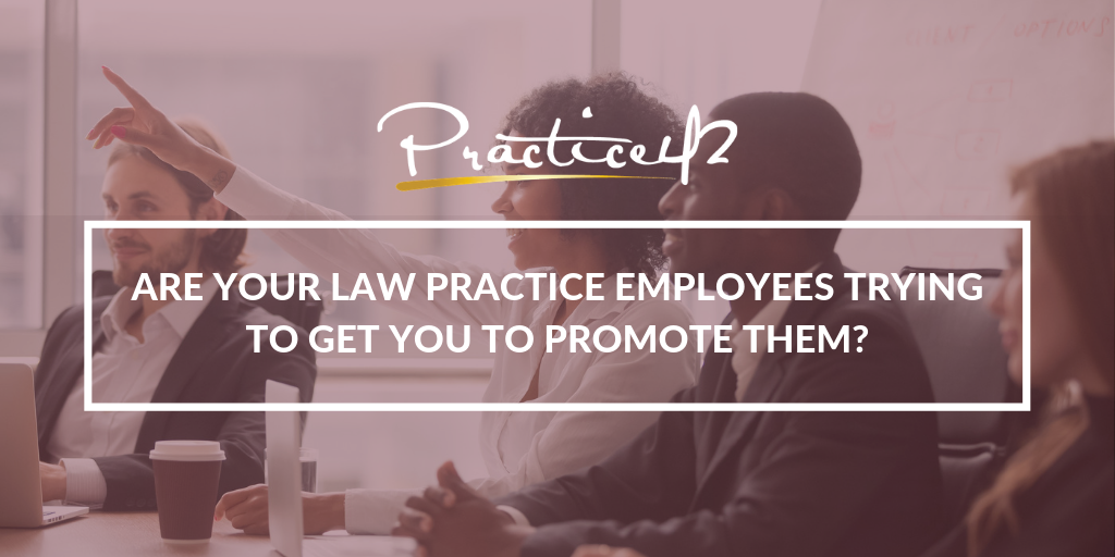 Are Your Law Practice Employees Trying to Get You To Promote Them?