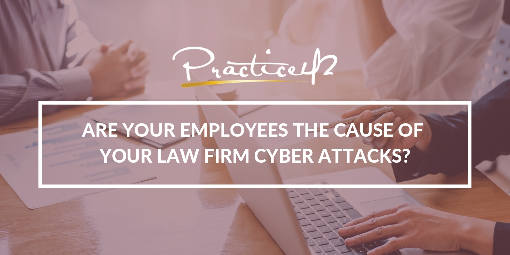 Are Your Employees the Cause of Your Law Firm Cyber Attacks?